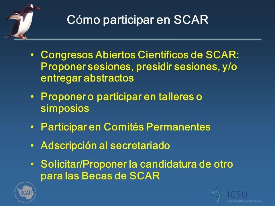 C ó mo participar en SCAR Congresos Abiertos Científicos de SCAR: Proponer sesiones, presidir sesiones, y/o entregar abstractos Proponer o participar en talleres o simposios Participar en Comités Permanentes Adscripción al secretariado Solicitar/Proponer la candidatura de otro para las Becas de SCAR