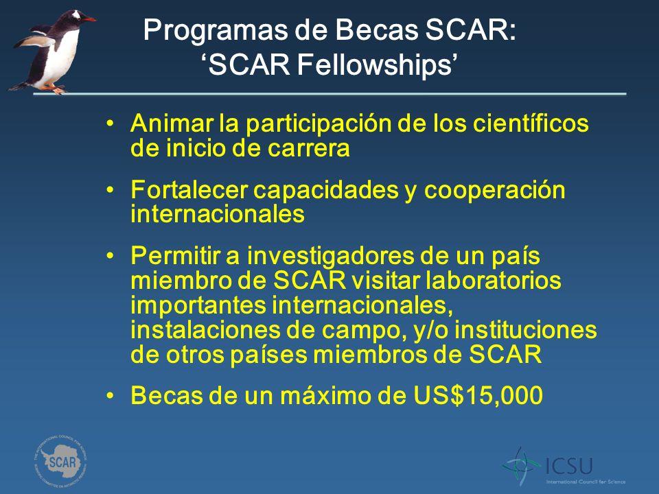 Programas de Becas SCAR: SCAR Fellowships Animar la participación de los científicos de inicio de carrera Fortalecer capacidades y cooperación internacionales Permitir a investigadores de un país miembro de SCAR visitar laboratorios importantes internacionales, instalaciones de campo, y/o instituciones de otros países miembros de SCAR Becas de un máximo de US$15,000