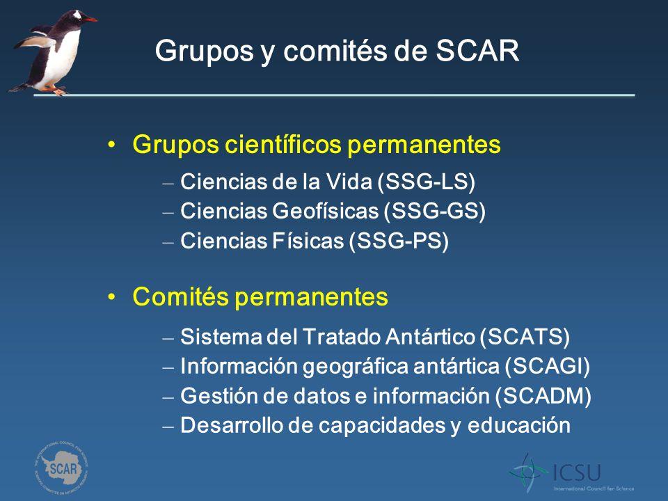 Grupos y comités de SCAR Grupos científicos permanentes Comités permanentes – Ciencias de la Vida (SSG-LS) – Ciencias Geofísicas (SSG-GS) – Ciencias Físicas (SSG-PS) – Sistema del Tratado Antártico (SCATS) – Información geográfica antártica (SCAGI) – Gestión de datos e información (SCADM) – Desarrollo de capacidades y educación