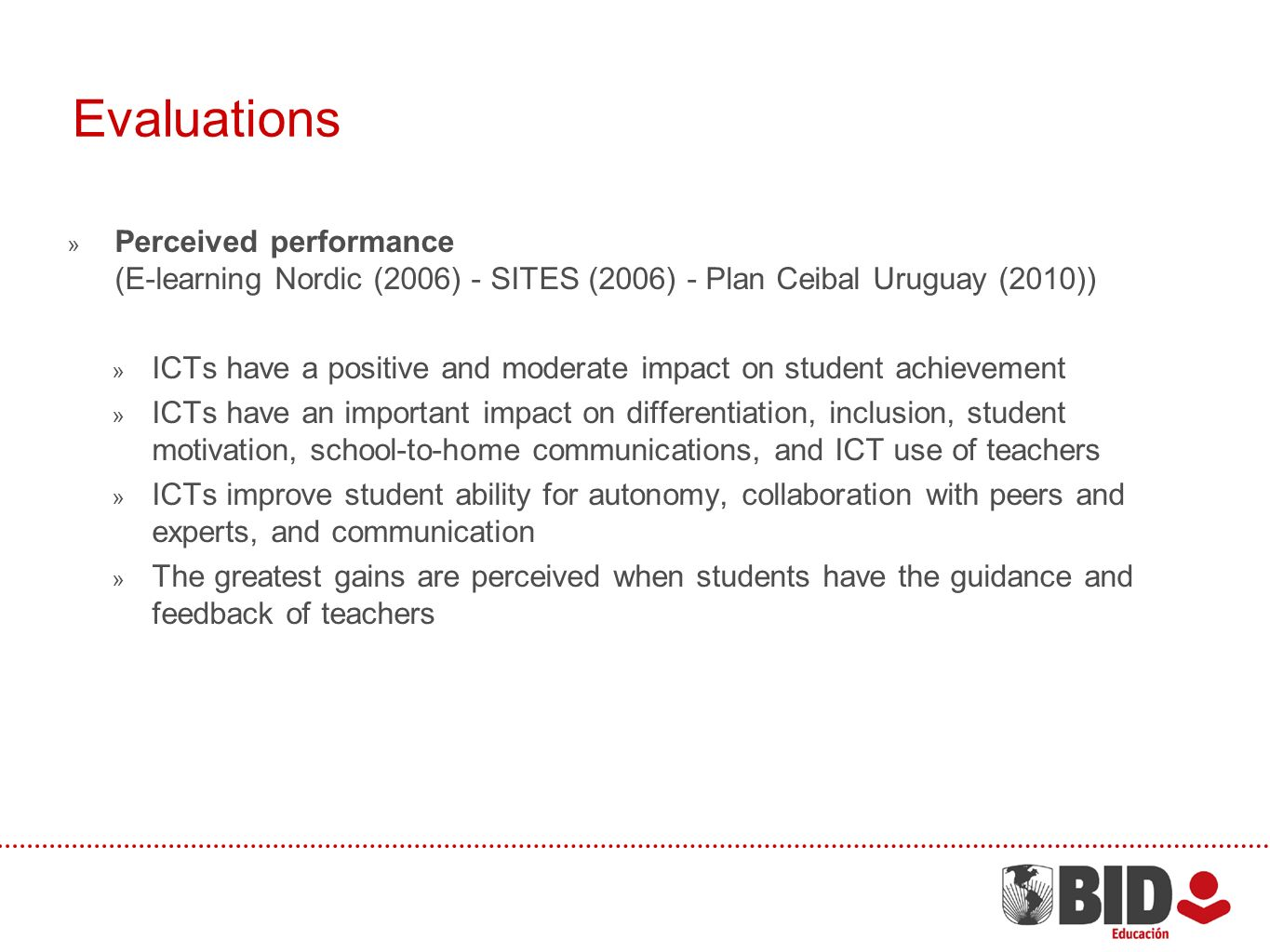 Evaluations Perceived performance (E-learning Nordic (2006) - SITES (2006) - Plan Ceibal Uruguay (2010)) ICTs have a positive and moderate impact on student achievement ICTs have an important impact on differentiation, inclusion, student motivation, school-to-home communications, and ICT use of teachers ICTs improve student ability for autonomy, collaboration with peers and experts, and communication The greatest gains are perceived when students have the guidance and feedback of teachers