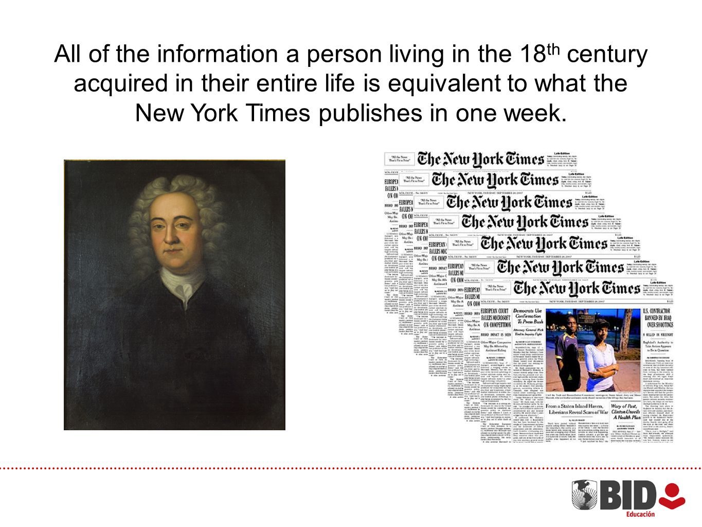 All of the information a person living in the 18 th century acquired in their entire life is equivalent to what the New York Times publishes in one week.