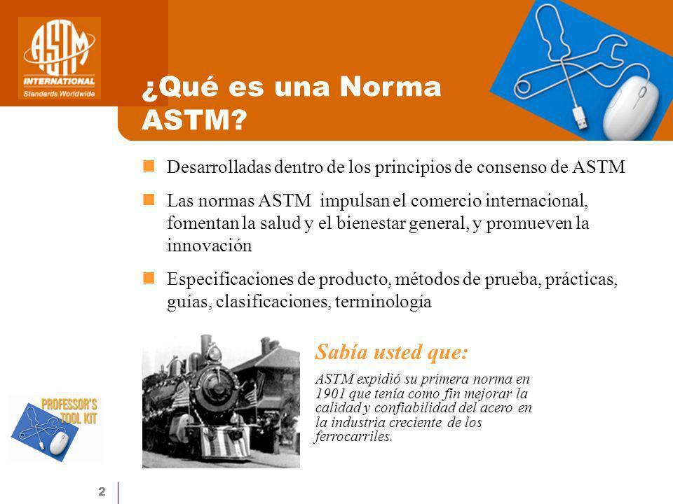 2 ¿Qué es una Norma ASTM? Desarrolladas dentro de los principios de consenso de ASTM Las normas ASTM impulsan el comercio internacional, fomentan la s