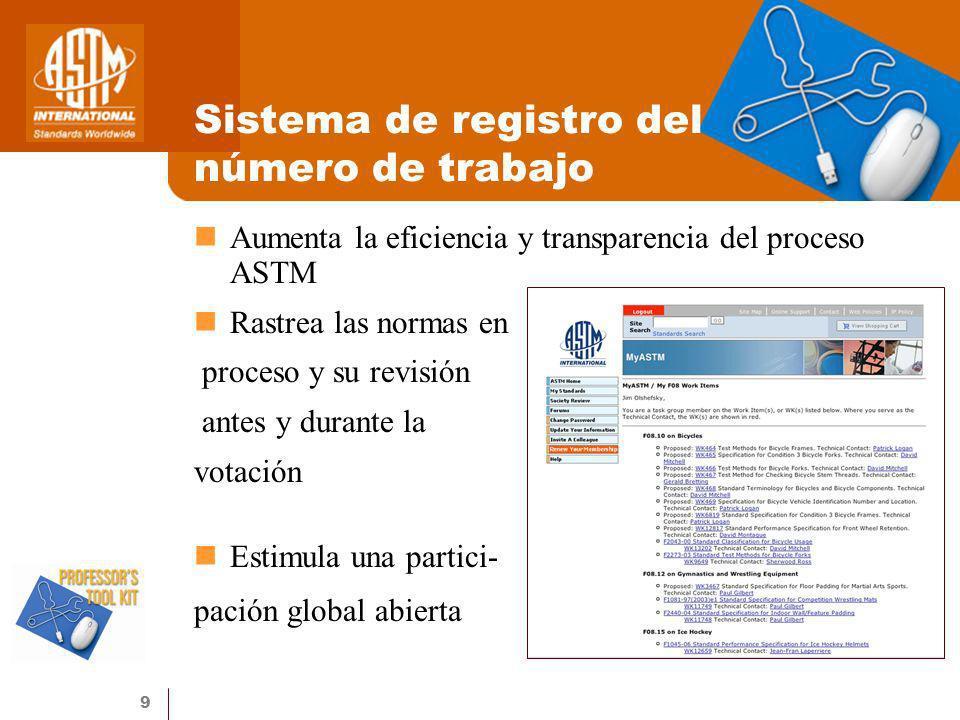 9 Sistema de registro del número de trabajo Aumenta la eficiencia y transparencia del proceso ASTM Rastrea las normas en proceso y su revisión antes y