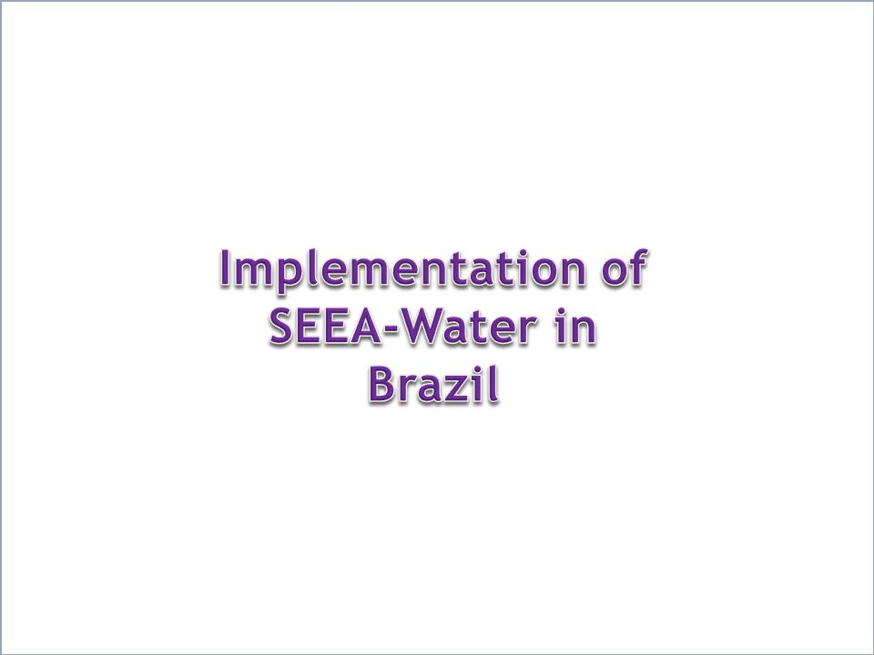 Background Inter-Ministry ordinance nº 236/2012 – created the Committee for Environment-Economic Accounting for Water (IBGE, ANA and SRHU/MMA) Goal – assess the National Environment-Economic Accounting for Water Meetings between IBGE, ANA and SRHU/MMA (2012-2013) Analysis of the International Recommendations for Water Statistics (IRWS) Identification of the institutional framework necessary to the assessment of the National Environment-Economic Accounting for Water Work Plan approved in August,2013 Implementation of SEEA-Water in Brazil