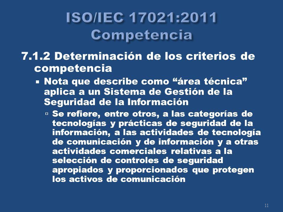 11 7.1.2 Determinación de los criterios de competencia Nota que describe como área técnica aplica a un Sistema de Gestión de la Seguridad de la Información Se refiere, entre otros, a las categorías de tecnologías y prácticas de seguridad de la información, a las actividades de tecnología de comunicación y de información y a otras actividades comerciales relativas a la selección de controles de seguridad apropiados y proporcionados que protegen los activos de comunicación