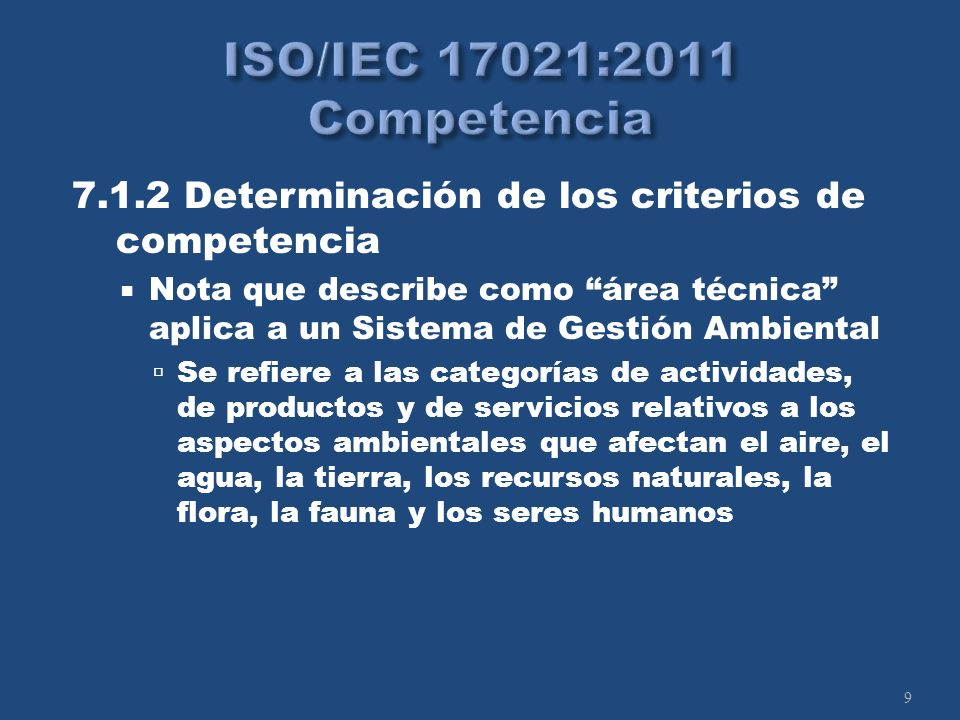 9 7.1.2 Determinación de los criterios de competencia Nota que describe como área técnica aplica a un Sistema de Gestión Ambiental Se refiere a las categorías de actividades, de productos y de servicios relativos a los aspectos ambientales que afectan el aire, el agua, la tierra, los recursos naturales, la flora, la fauna y los seres humanos