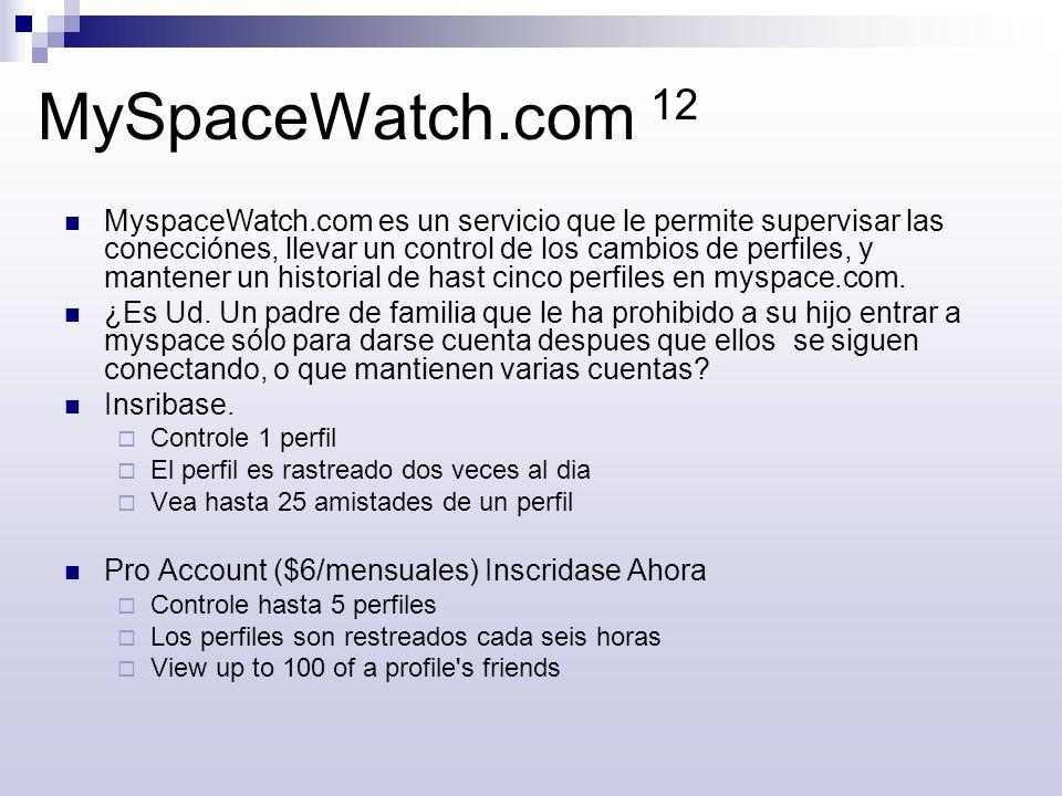 MySpaceWatch.com 12 MyspaceWatch.com es un servicio que le permite supervisar las conecciónes, llevar un control de los cambios de perfiles, y mantene
