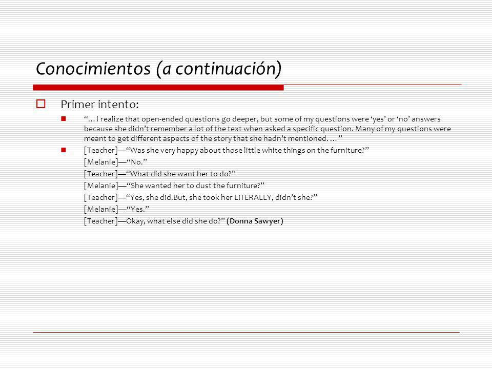 Conocimientos (a continuación) Primer intento: …I realize that open-ended questions go deeper, but some of my questions were yes or no answers because