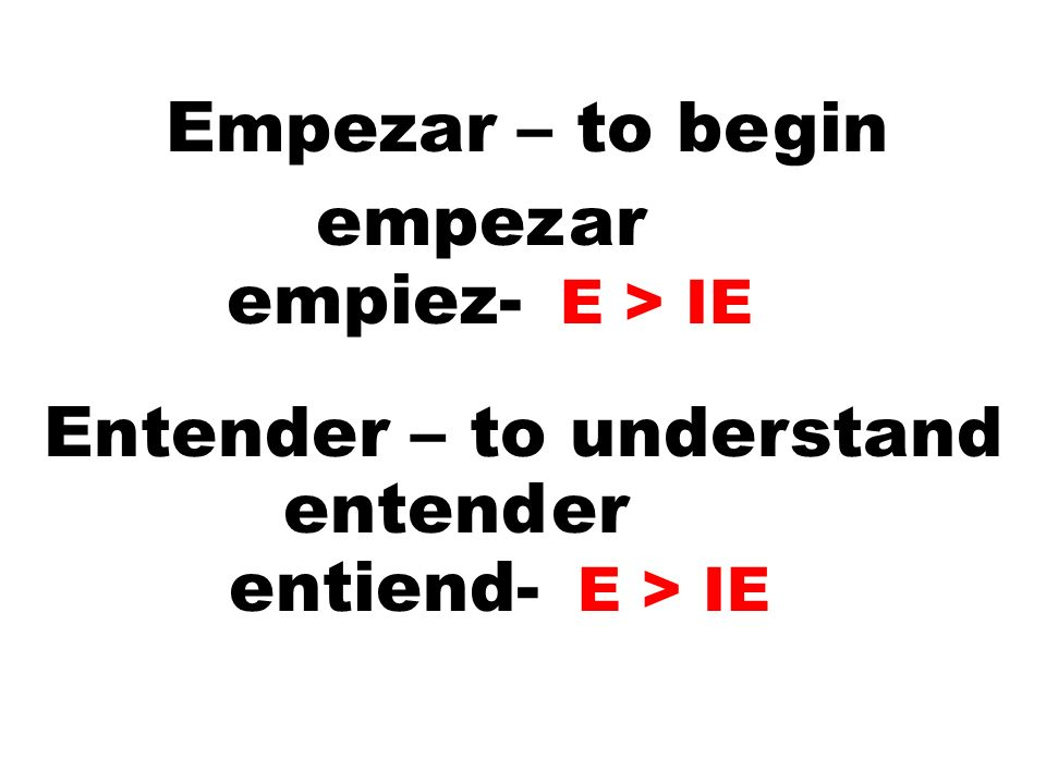 Empezar – to begin empezar empiez- E > IE Entender – to understand entender entiend- E > IE