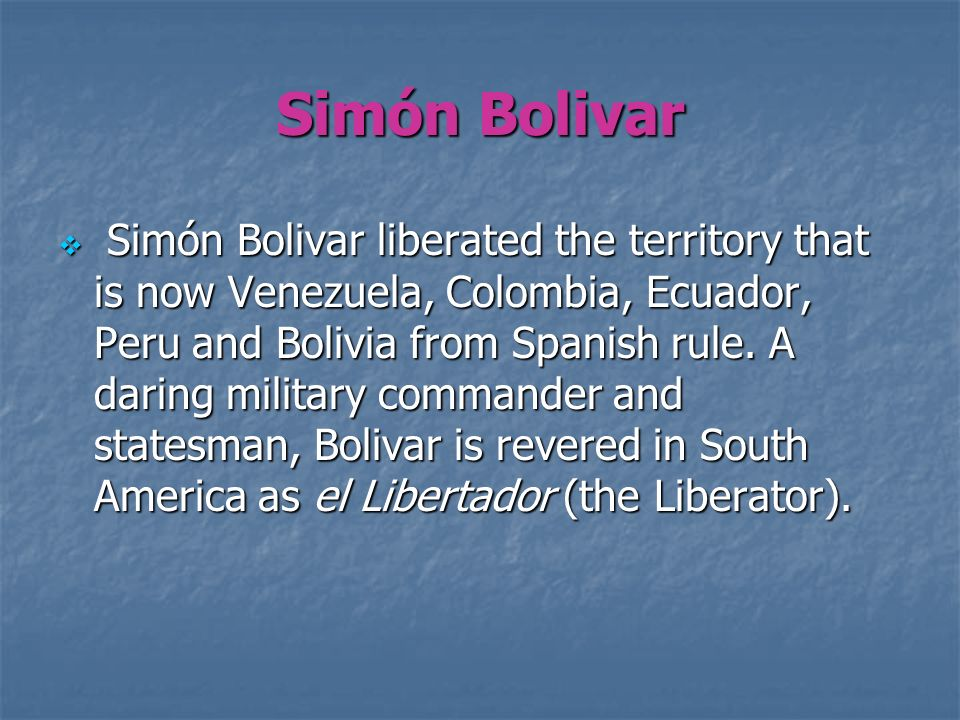 Simón Bolivar Simón Bolivar liberated the territory that is now Venezuela, Colombia, Ecuador, Peru and Bolivia from Spanish rule. A daring military co