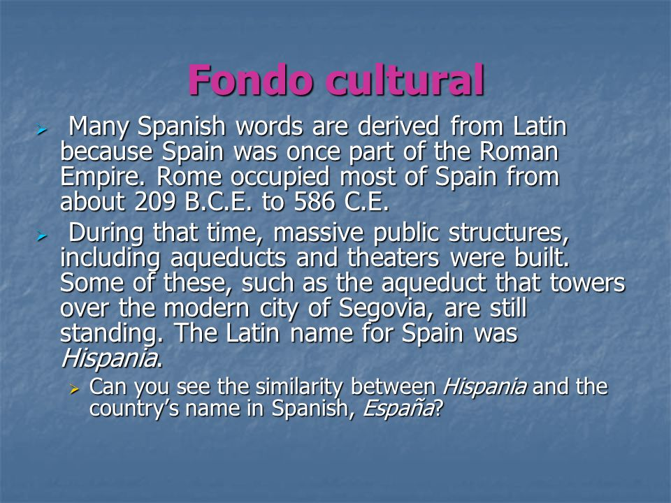 Fondo cultural Many Spanish words are derived from Latin because Spain was once part of the Roman Empire. Rome occupied most of Spain from about 209 B