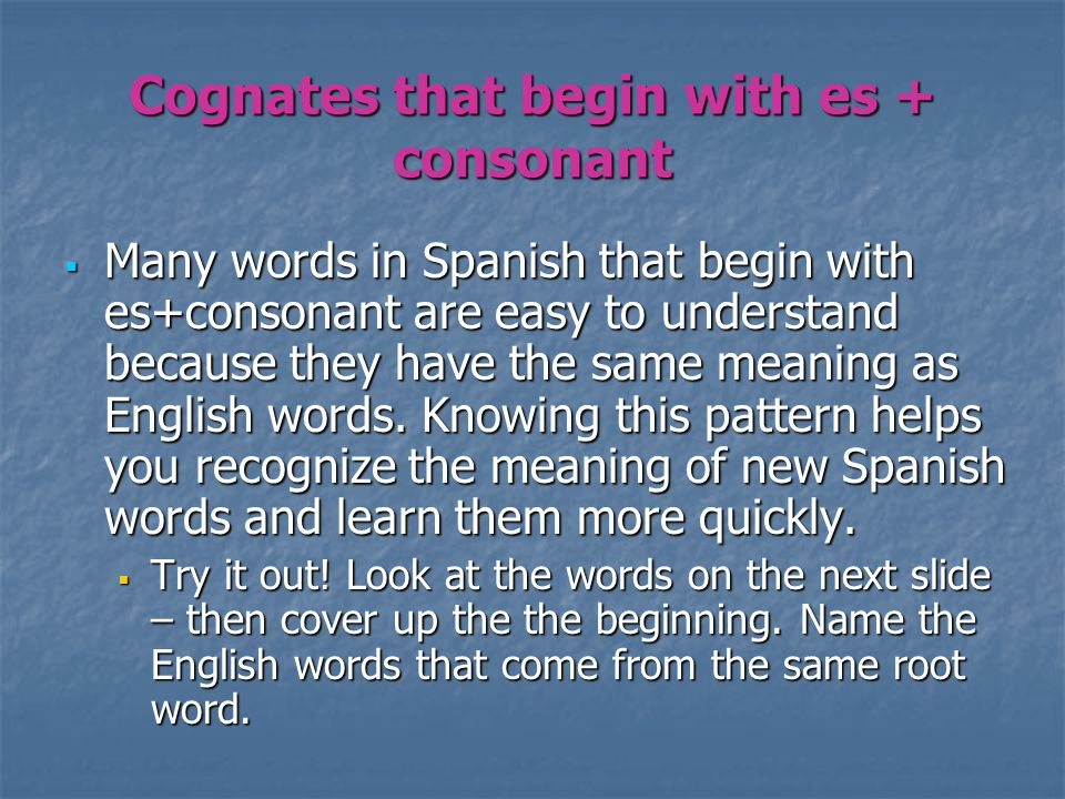 Cognates that begin with es + consonant Many words in Spanish that begin with es+consonant are easy to understand because they have the same meaning a