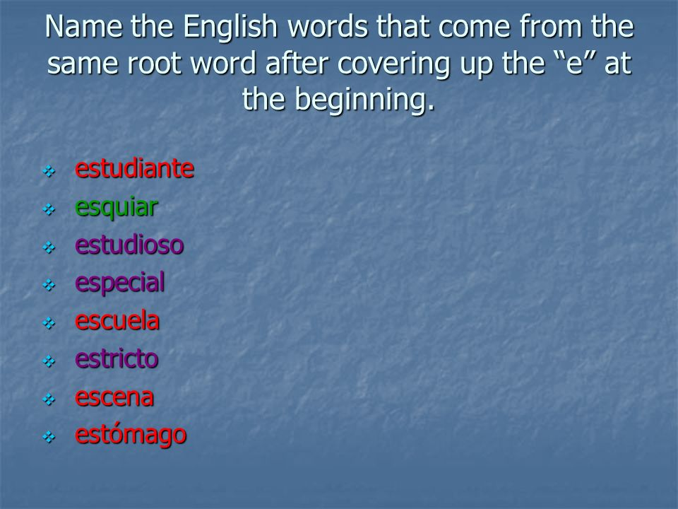 Name the English words that come from the same root word after covering up the e at the beginning. estudiante estudiante esquiar esquiar estudioso est