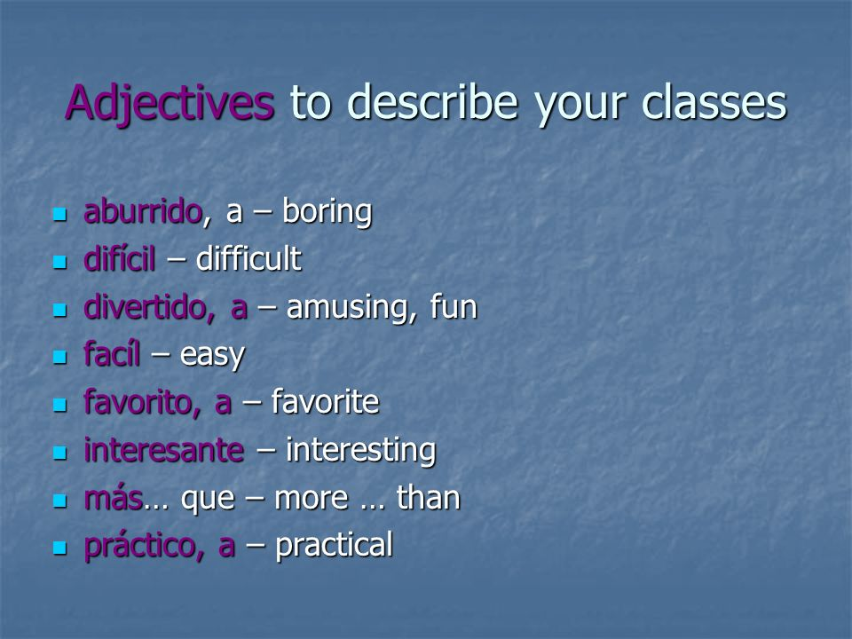 Adjectives to describe your classes aburrido, a – boring aburrido, a – boring difícil – difficult difícil – difficult divertido, a – amusing, fun dive
