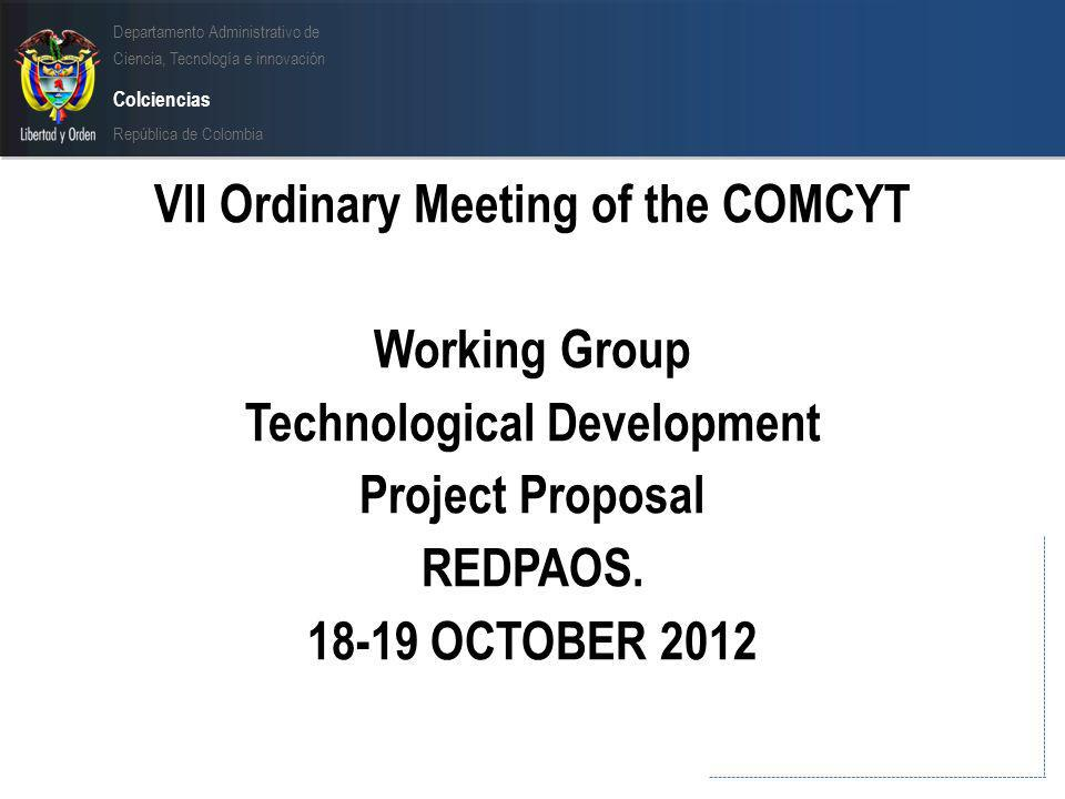 Departamento Administrativo de Ciencia, Tecnología e innovación Colciencias República de Colombia VII Ordinary Meeting of the COMCYT Working Group Technological Development Project Proposal REDPAOS.