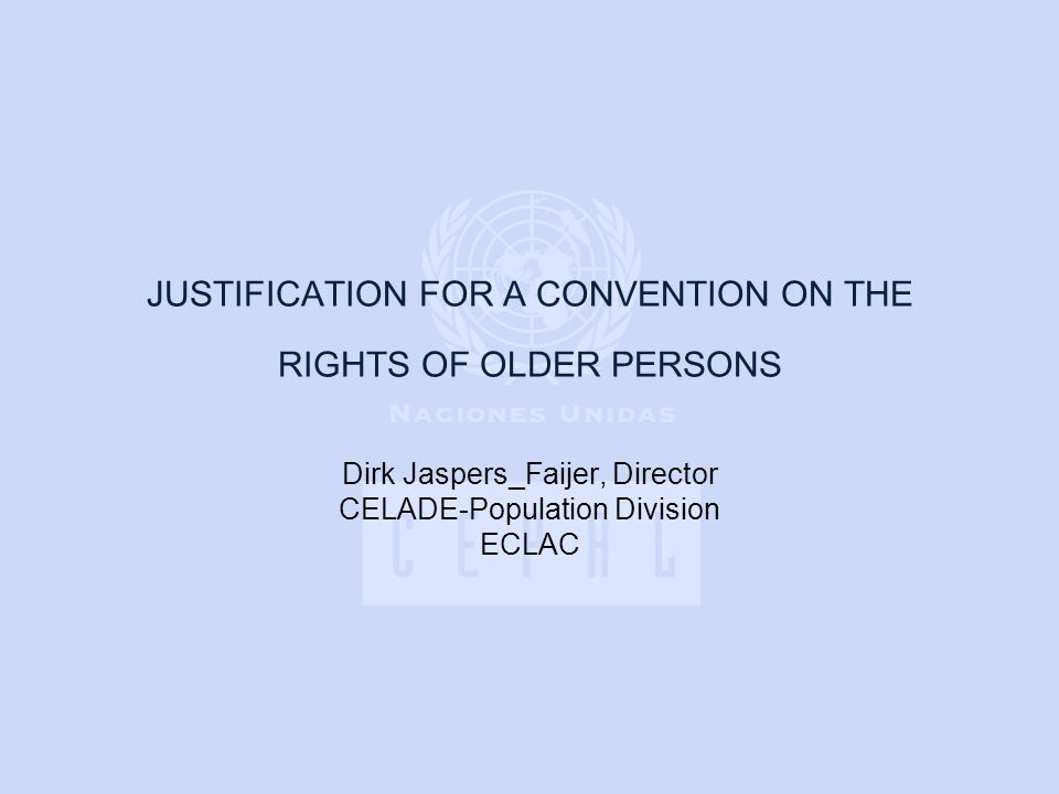 JUSTIFICATION FOR A CONVENTION ON THE RIGHTS OF OLDER PERSONS Dirk Jaspers_Faijer, Director CELADE-Population Division ECLAC
