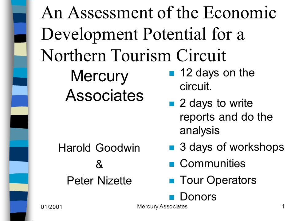 01/2001 Mercury Associates1 An Assessment of the Economic Development Potential for a Northern Tourism Circuit Mercury Associates Harold Goodwin & Peter Nizette n 12 days on the circuit.