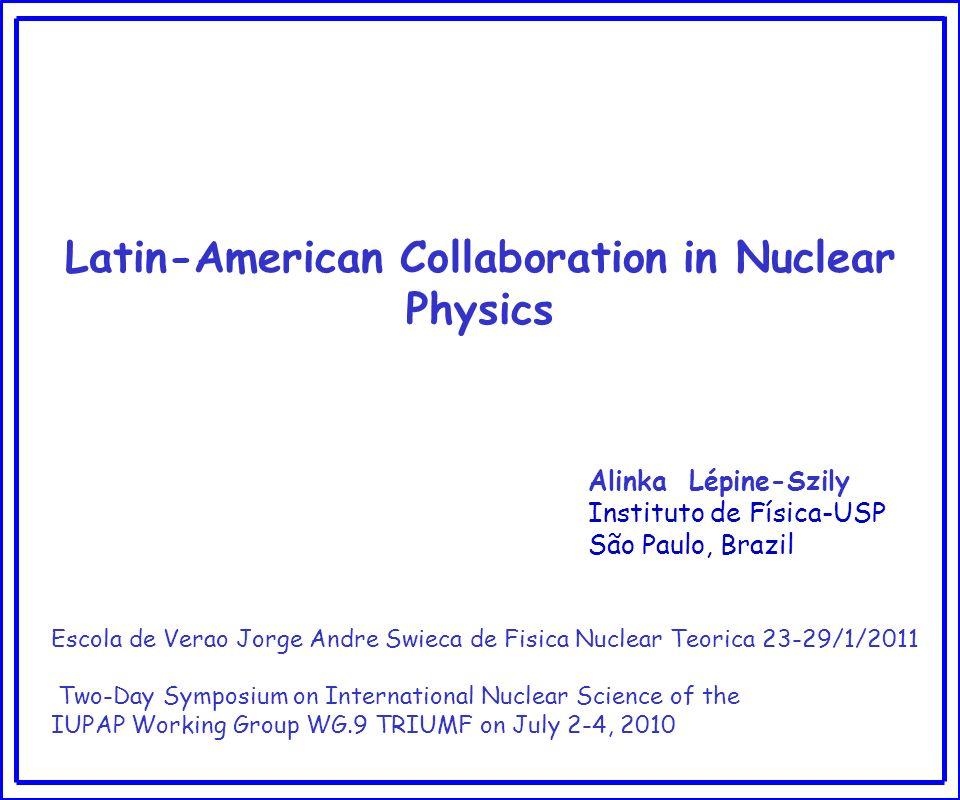 Latin-American Collaboration in Nuclear Physics Alinka Lépine-Szily Instituto de Física-USP São Paulo, Brazil Escola de Verao Jorge Andre Swieca de Fi