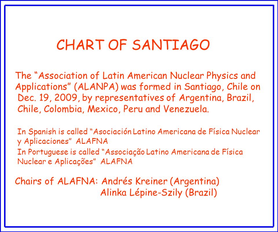 CHART OF SANTIAGO The Association of Latin American Nuclear Physics and Applications (ALANPA) was formed in Santiago, Chile on Dec. 19, 2009, by repre