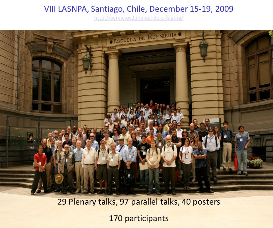 VIII LASNPA, Santiago, Chile, December 15-19, 2009 http://servicios3.ing.uchile.cl/slafna/ 29 Plenary talks, 97 parallel talks, 40 posters 170 partici