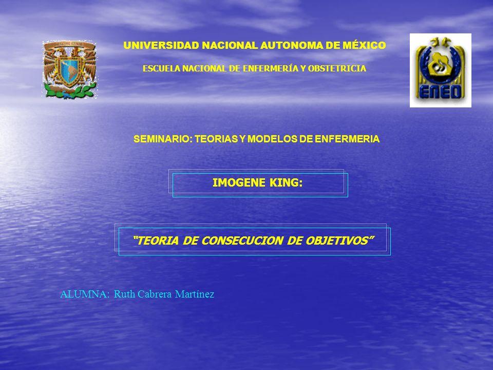 UNIVERSIDAD NACIONAL AUTONOMA DE MÉXICO ESCUELA NACIONAL DE ENFERMERÍA Y OBSTETRICIA SEMINARIO: TEORIAS Y MODELOS DE ENFERMERIA IMOGENE KING: TEORIA D
