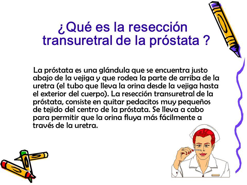 ¿Qué es la resección transuretral de la próstata ? La próstata es una glándula que se encuentra justo abajo de la vejiga y que rodea la parte de arrib