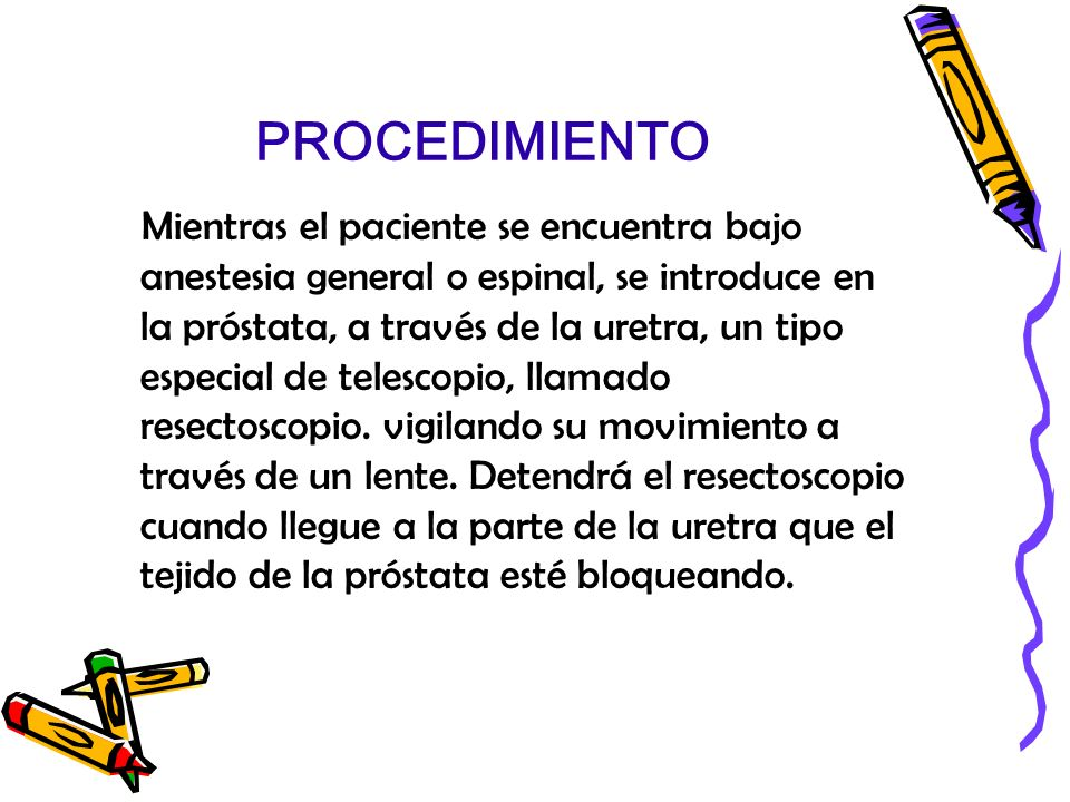 PROCEDIMIENTO Mientras el paciente se encuentra bajo anestesia general o espinal, se introduce en la próstata, a través de la uretra, un tipo especial
