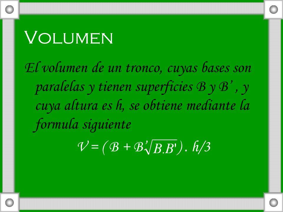Volumen El volumen de un tronco, cuyas bases son paralelas y tienen superficies B y B, y cuya altura es h, se obtiene mediante la formula siguiente V