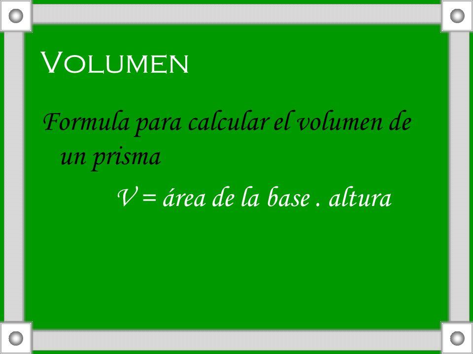 Volumen Formula para calcular el volumen de un prisma V = área de la base. altura