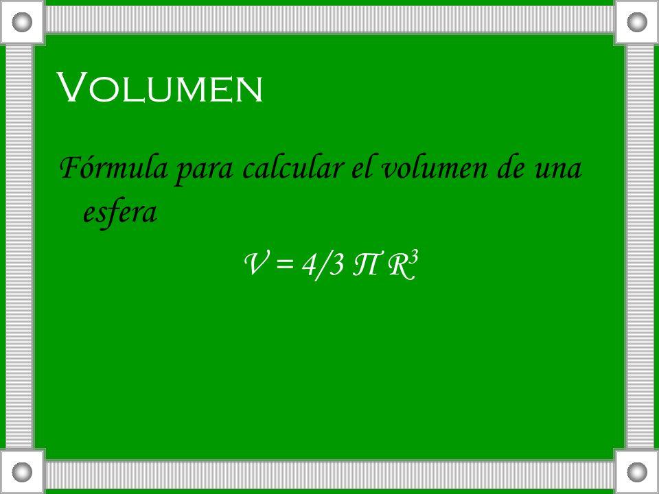 Volumen Fórmula para calcular el volumen de una esfera V = 4/3 Π R 3