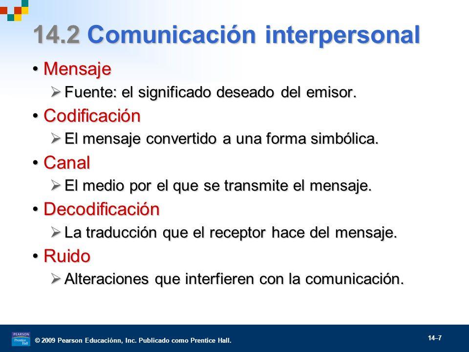 © 2009 Pearson Educaciónn, Inc. Publicado como Prentice Hall. 14–7 14.2 Comunicación interpersonal MensajeMensaje Fuente: el significado deseado del e