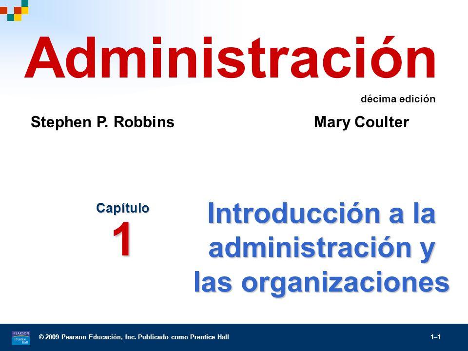 © 2009 Pearson Educación, Inc. Publicado como Prentice Hall 1–1 Introducción a la administración y las organizaciones Capítulo 1 Administración Stephe