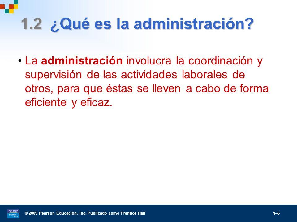 © 2009 Pearson Educación, Inc. Publicado como Prentice Hall 1–6 1.2 ¿Qué es la administración? La administración involucra la coordinación y supervisi