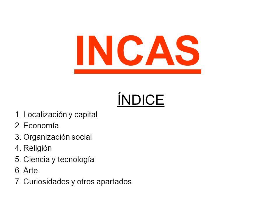 INCAS ÍNDICE 1. Localización y capital 2. Economía 3. Organización social 4. Religión 5. Ciencia y tecnología 6. Arte 7. Curiosidades y otros apartado
