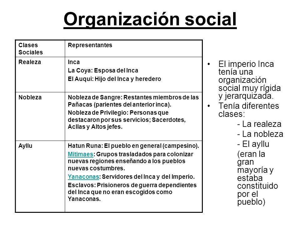 Organización social El imperio Inca tenía una organización social muy rígida y jerarquizada. Tenía diferentes clases: - La realeza - La nobleza - El a