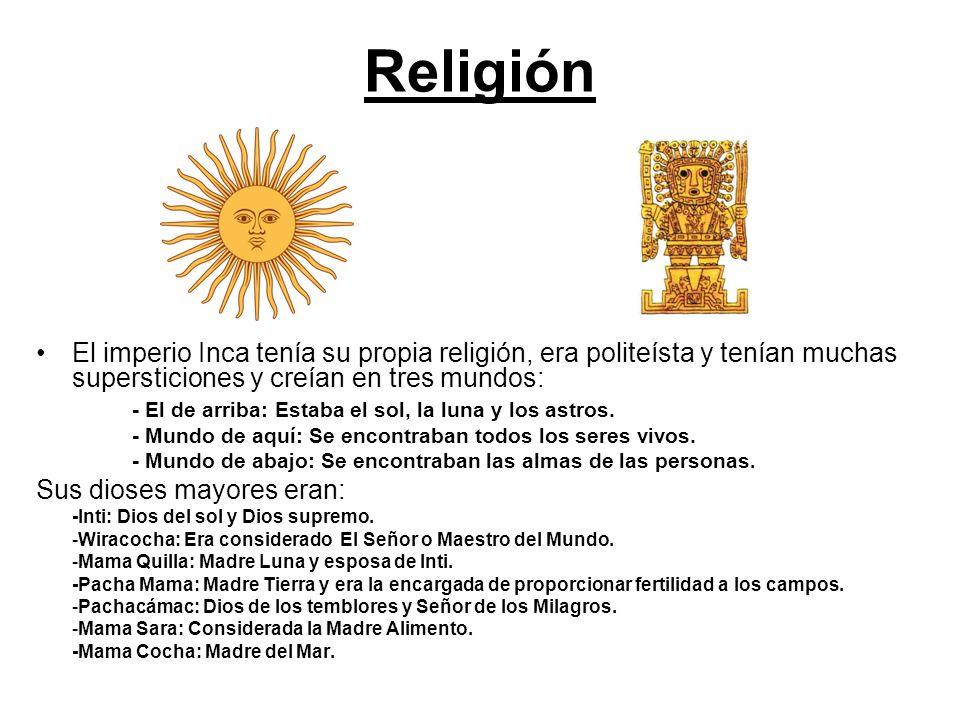 Religión El imperio Inca tenía su propia religión, era politeísta y tenían muchas supersticiones y creían en tres mundos: - El de arriba: Estaba el sol, la luna y los astros.