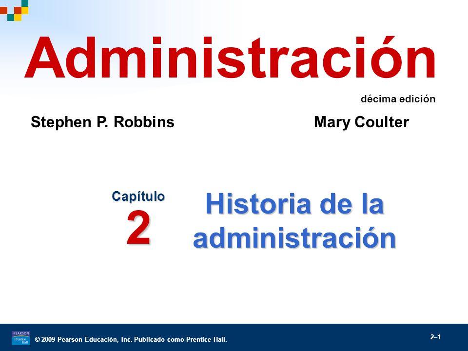© 2009 Pearson Educación, Inc. Publicado como Prentice Hall. 2–1 Historia de la administración Capítulo 2 Administración Stephen P. Robbins Mary Coult