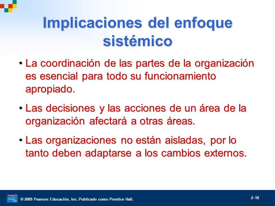 © 2009 Pearson Educación, Inc. Publicado como Prentice Hall. 2–18 Implicaciones del enfoque sistémico La coordinación de las partes de la organización