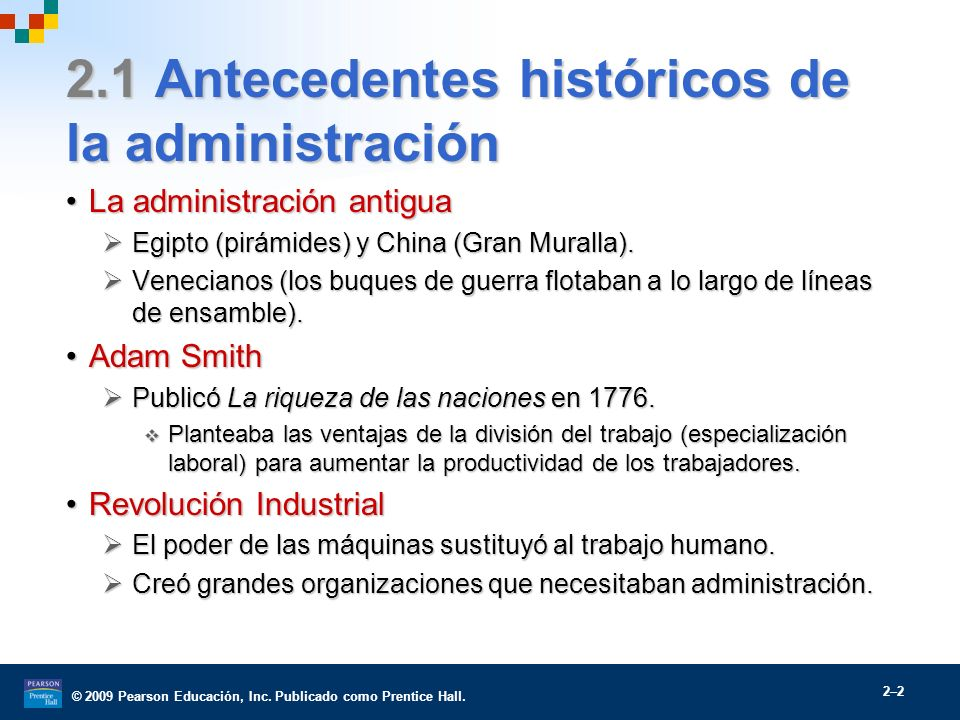 © 2009 Pearson Educación, Inc. Publicado como Prentice Hall. 2–2 2.1 Antecedentes históricos de la administración La administración antiguaLa administ