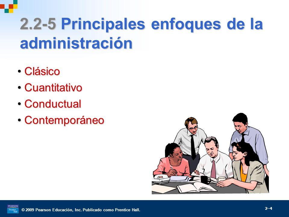 © 2009 Pearson Educación, Inc. Publicado como Prentice Hall. 2.2-5 Principales enfoques de la administración ClásicoClásico CuantitativoCuantitativo C
