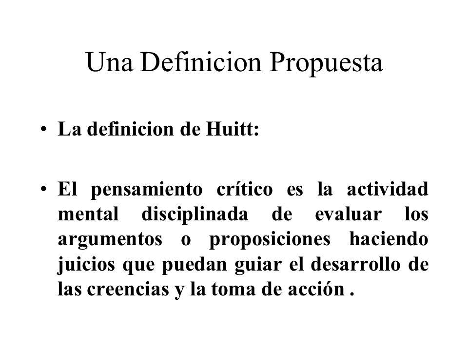 Una Definicion Propuesta La definicion de Huitt: El pensamiento crítico es la actividad mental disciplinada de evaluar los argumentos o proposiciones