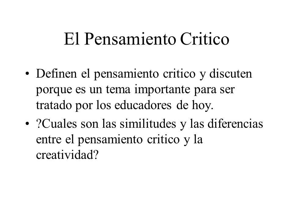 El Pensamiento Critico Definen el pensamiento critico y discuten porque es un tema importante para ser tratado por los educadores de hoy. ?Cuales son