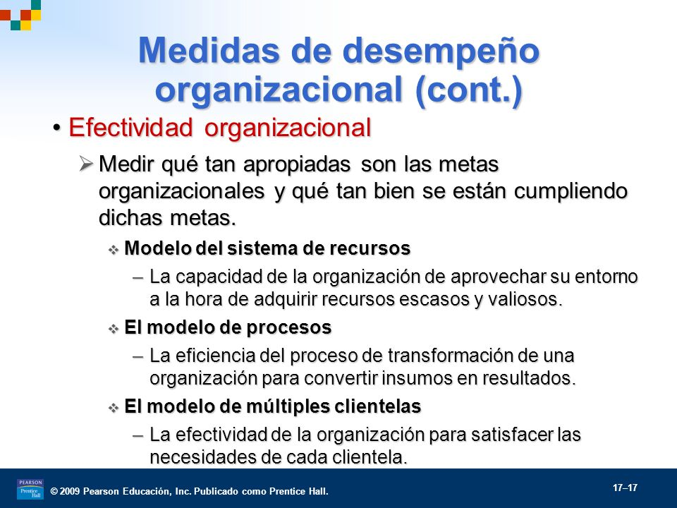© 2009 Pearson Educación, Inc. Publicado como Prentice Hall. 17–17 Medidas de desempeño organizacional (cont.) Efectividad organizacionalEfectividad o