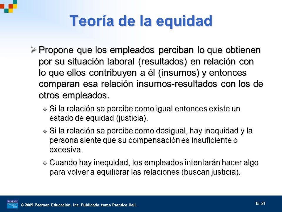 © 2009 Pearson Educación, Inc. Publicado como Prentice Hall. 15–21 Teoría de la equidad Propone que los empleados perciban lo que obtienen por su situ