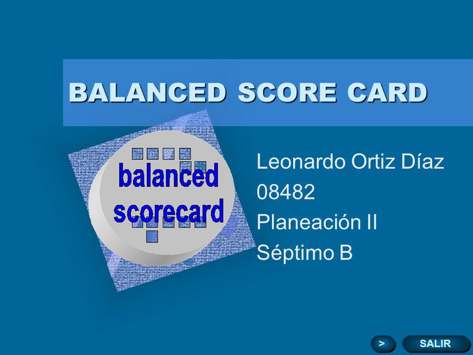BALANCED SCORE CARD Leonardo Ortiz Díaz 08482 Planeación II Séptimo B SALIR > > Para introducir el logotipo de su organización en esta diapositiva En