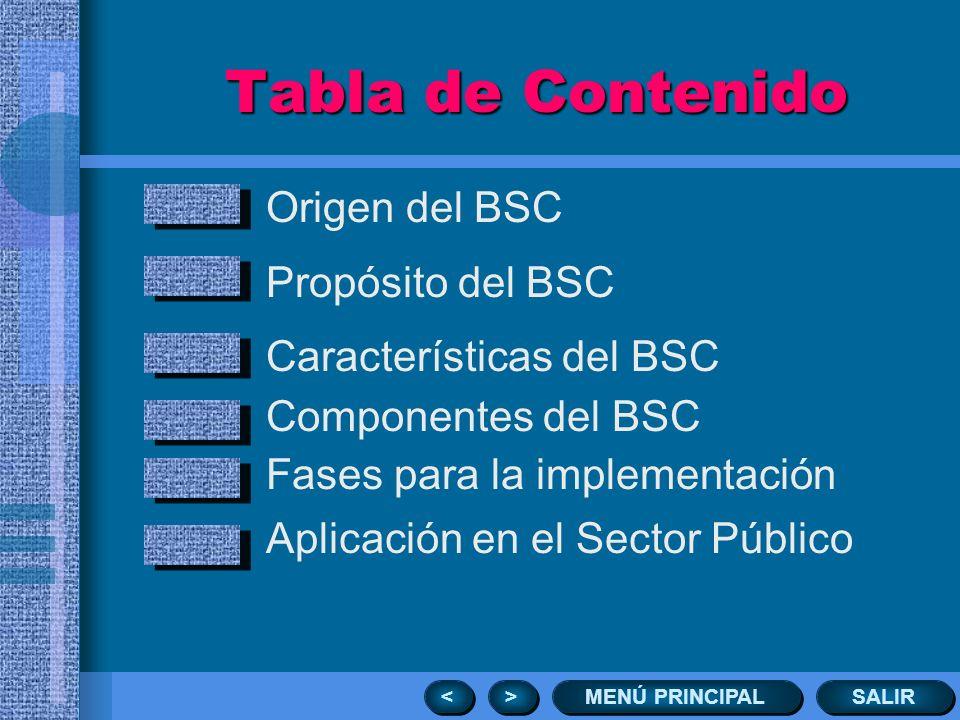 Tabla de Contenido Origen del BSC Propósito del BSC Características del BSC Componentes del BSC Fases para la implementación Aplicación en el Sector Público SALIR MENÚ PRINCIPAL > > < <