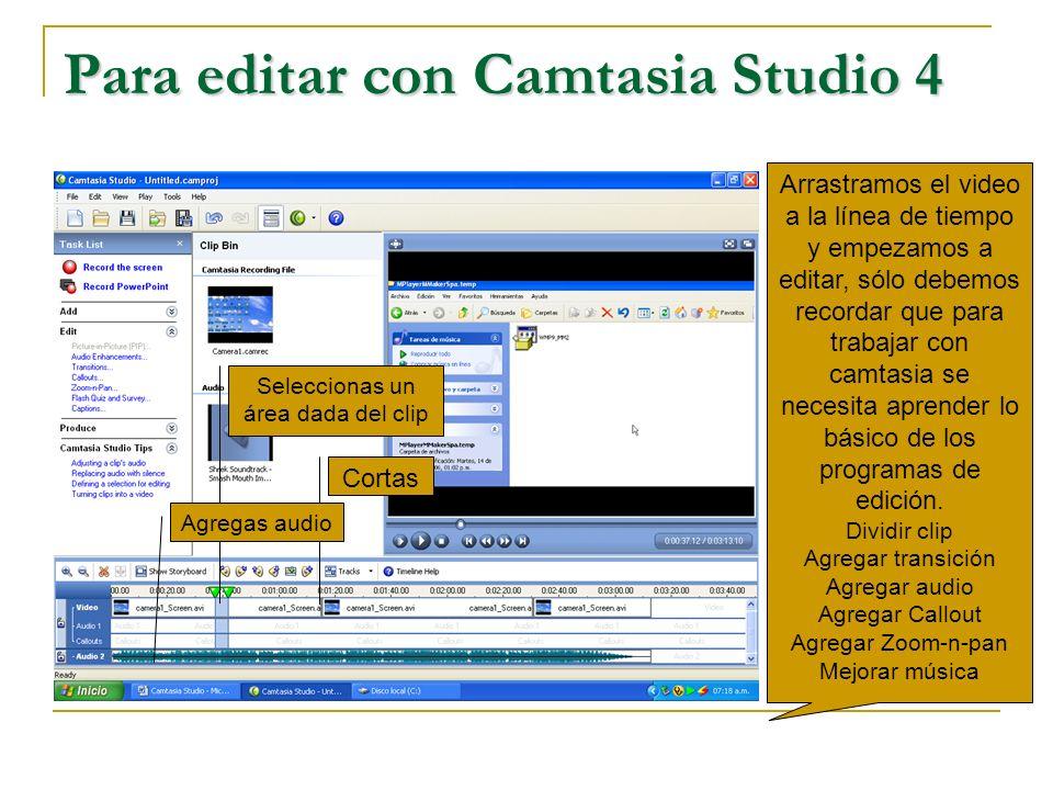 Para editar con Camtasia Studio 4 Arrastramos el video a la línea de tiempo y empezamos a editar, sólo debemos recordar que para trabajar con camtasia se necesita aprender lo básico de los programas de edición.