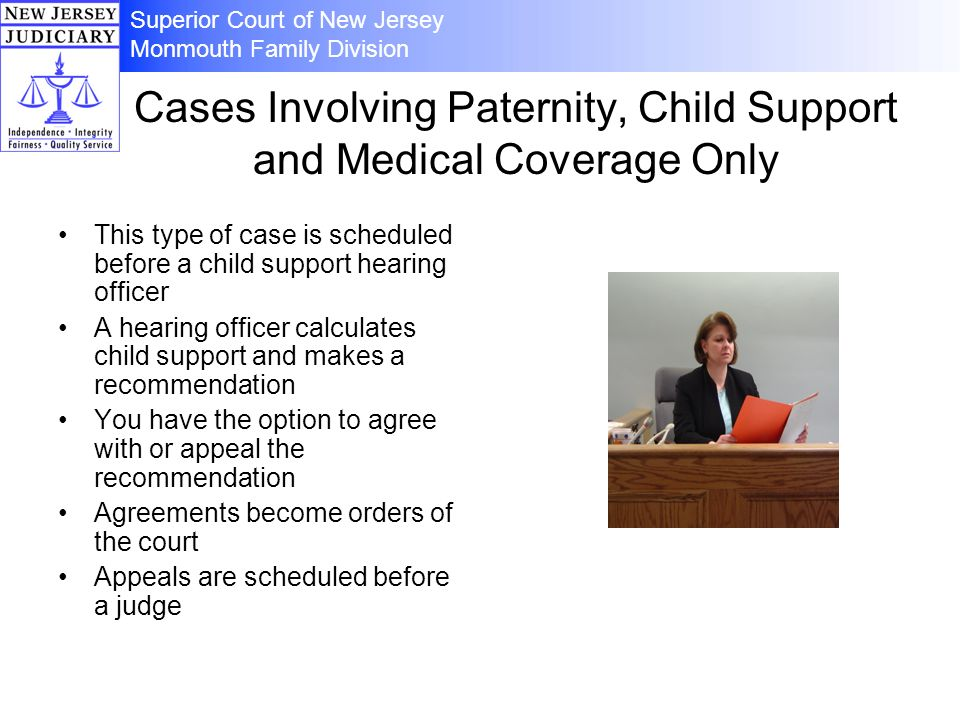 Cases Involving Paternity, Child Support and Medical Coverage Only This type of case is scheduled before a child support hearing officer A hearing officer calculates child support and makes a recommendation You have the option to agree with or appeal the recommendation Agreements become orders of the court Appeals are scheduled before a judge Superior Court of New Jersey Monmouth Family Division