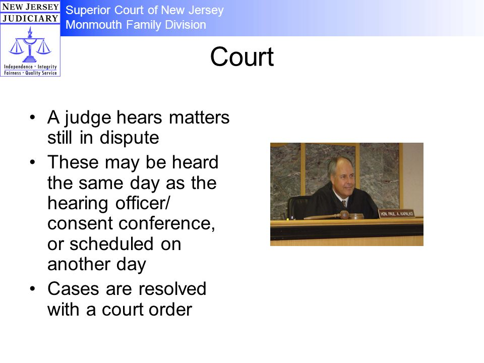Court A judge hears matters still in dispute These may be heard the same day as the hearing officer/ consent conference, or scheduled on another day C