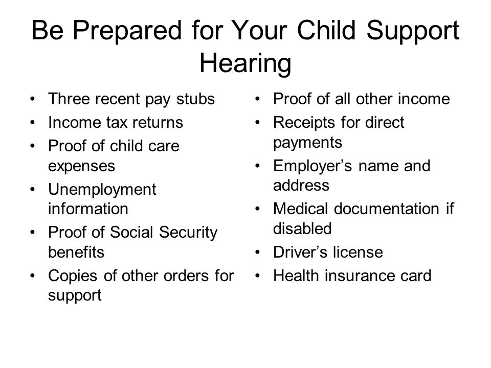 Be Prepared for Your Child Support Hearing Three recent pay stubs Income tax returns Proof of child care expenses Unemployment information Proof of Social Security benefits Copies of other orders for support Proof of all other income Receipts for direct payments Employers name and address Medical documentation if disabled Drivers license Health insurance card